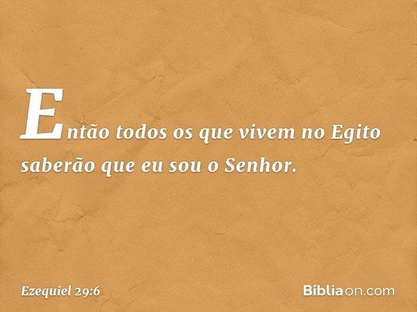 """""""Então todos os que vivem no Egito saberão que eu sou o Senhor. -- Ezequiel 29:6"""