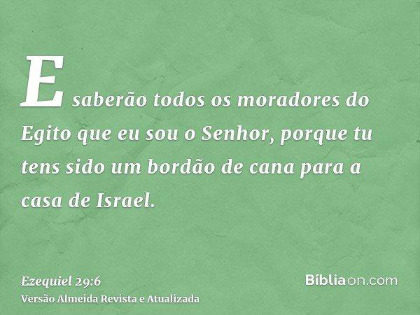 E saberão todos os moradores do Egito que eu sou o Senhor, porque tu tens sido um bordão de cana para a casa de Israel.