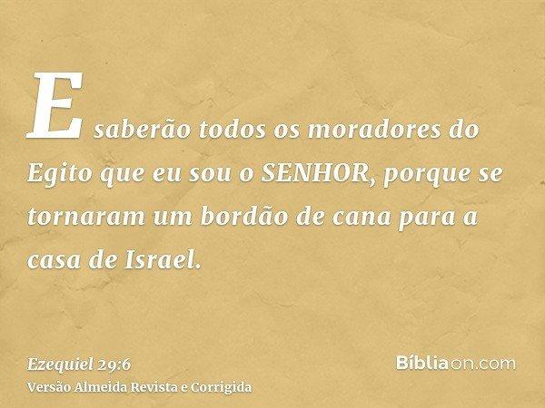 E saberão todos os moradores do Egito que eu sou o SENHOR, porque se tornaram um bordão de cana para a casa de Israel.