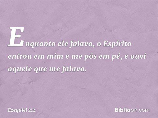 Enquanto ele falava, o Espírito entrou em mim e me pôs em pé, e ouvi aquele que me falava. -- Ezequiel 2:2