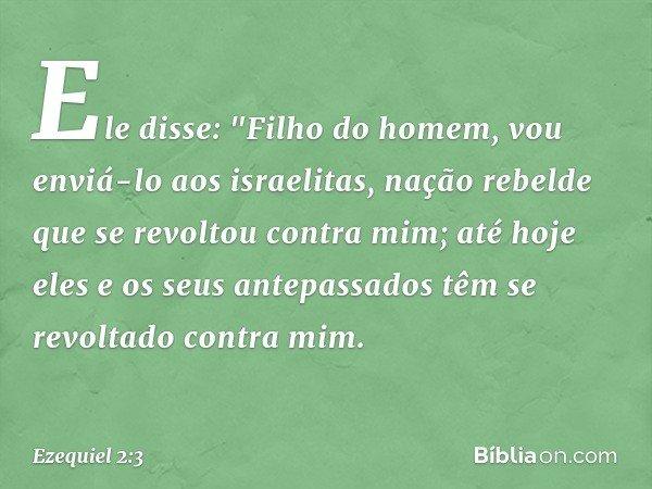 """Ele disse: """"Filho do homem, vou enviá-lo aos israelitas, nação rebelde que se revoltou contra mim; até hoje eles e os seus antepassados têm se revoltado contra"""