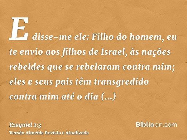 E disse-me ele: Filho do homem, eu te envio aos filhos de Israel, às nações rebeldes que se rebelaram contra mim; eles e seus pais têm transgredido contra mim a