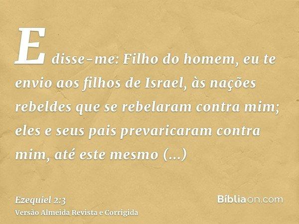 E disse-me: Filho do homem, eu te envio aos filhos de Israel, às nações rebeldes que se rebelaram contra mim; eles e seus pais prevaricaram contra mim, até este
