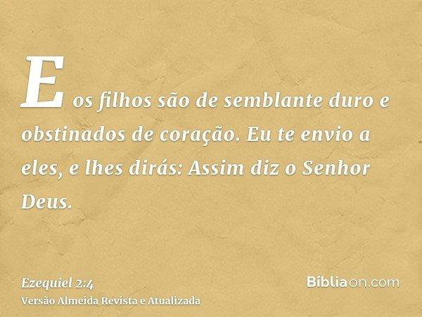 E os filhos são de semblante duro e obstinados de coração. Eu te envio a eles, e lhes dirás: Assim diz o Senhor Deus.