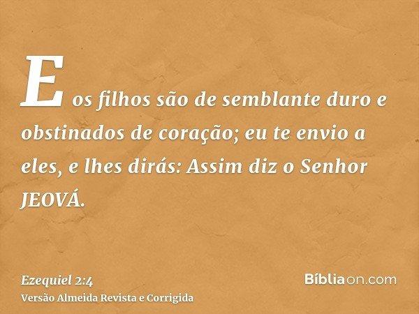 E os filhos são de semblante duro e obstinados de coração; eu te envio a eles, e lhes dirás: Assim diz o Senhor JEOVÁ.