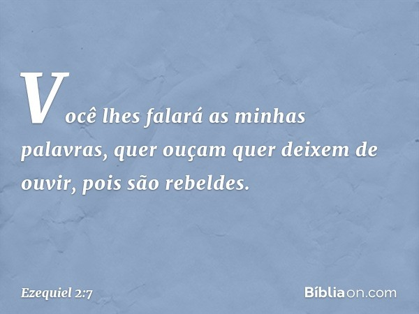 Você lhes falará as minhas palavras, quer ouçam quer deixem de ouvir, pois são rebeldes. -- Ezequiel 2:7