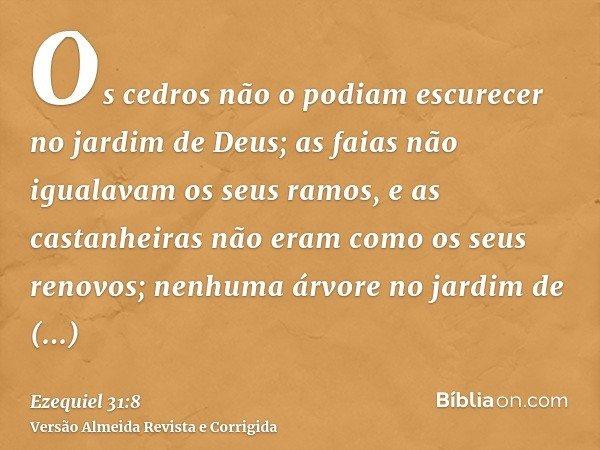 Os cedros não o podiam escurecer no jardim de Deus; as faias não igualavam os seus ramos, e as castanheiras não eram como os seus renovos; nenhuma árvore no jar
