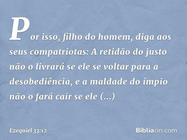 """""""Por isso, filho do homem, diga aos seus compatriotas: A retidão do justo não o livrará se ele se voltar para a desobediência, e a maldade do ímpio não o fará c"""