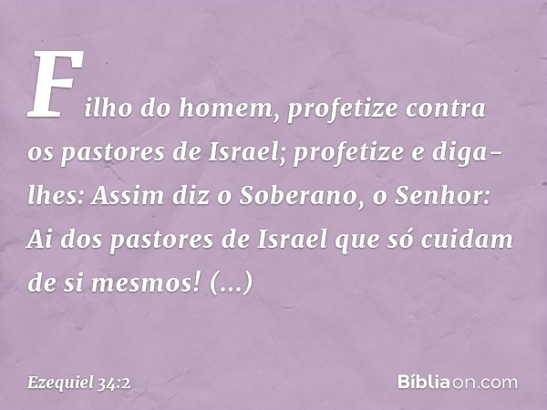 """""""Filho do homem, profetize contra os pastores de Israel; profetize e diga-lhes: Assim diz o Soberano, o Senhor: Ai dos pastores de Israel que só cuidam de si me"""