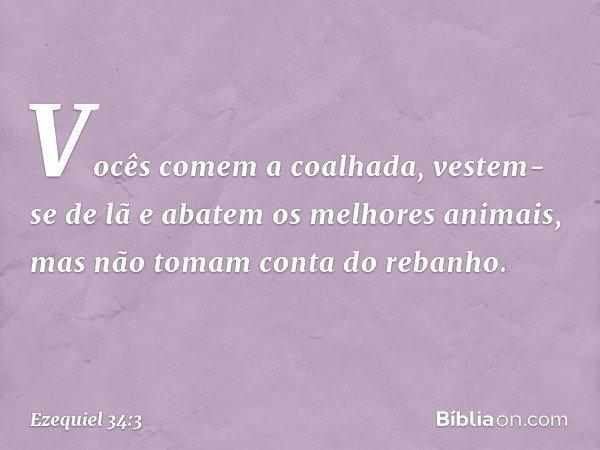 Vocês comem a coalhada, vestem-se de lã e abatem os melhores animais, mas não tomam conta do rebanho. -- Ezequiel 34:3