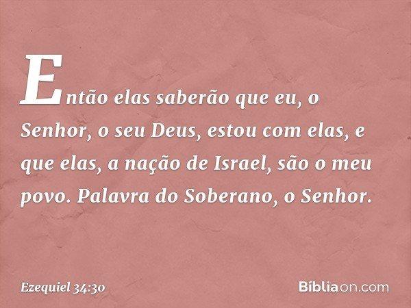 Então elas saberão que eu, o Senhor, o seu Deus, estou com elas, e que elas, a nação de Israel, são o meu povo. Palavra do Soberano, o Senhor. -- Ezequiel 34:30