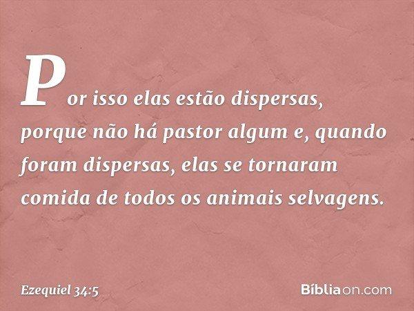 Por isso elas estão dispersas, porque não há pastor algum e, quando foram dispersas, elas se tornaram comida de todos os animais selvagens. -- Ezequiel 34:5