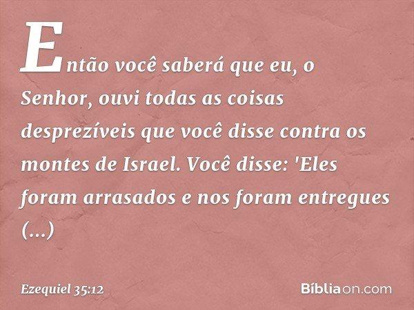 Então você saberá que eu, o Senhor, ouvi todas as coisas desprezíveis que você disse contra os montes de Israel. Você disse: 'Eles foram arrasados e nos foram e