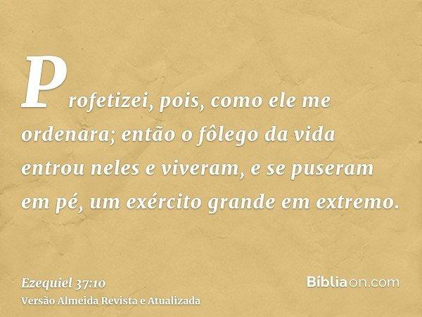 Profetizei, pois, como ele me ordenara; então o fôlego da vida entrou neles e viveram, e se puseram em pé, um exército grande em extremo.