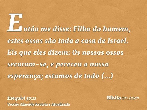 Então me disse: Filho do homem, estes ossos são toda a casa de Israel. Eis que eles dizem: Os nossos ossos secaram-se, e pereceu a nossa esperança; estamos de t