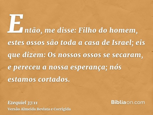 Então, me disse: Filho do homem, estes ossos são toda a casa de Israel; eis que dizem: Os nossos ossos se secaram, e pereceu a nossa esperança; nós estamos cort