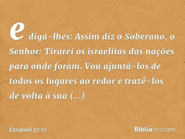 e diga-lhes: Assim diz o Soberano, o Senhor: Tirarei os israelitas das nações para onde foram. Vou ajuntá-los de todos os lugares ao redor e trazê-los de volta