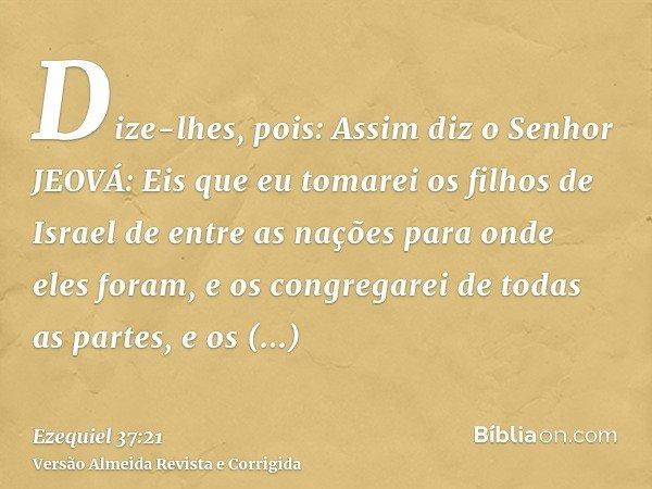 Dize-lhes, pois: Assim diz o Senhor JEOVÁ: Eis que eu tomarei os filhos de Israel de entre as nações para onde eles foram, e os congregarei de todas as partes,