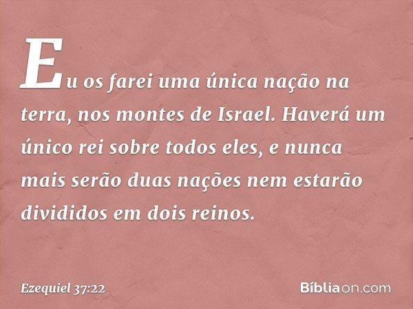 Eu os farei uma única nação na terra, nos montes de Israel. Haverá um único rei sobre todos eles, e nunca mais serão duas nações nem estarão divididos em dois r
