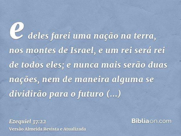 e deles farei uma nação na terra, nos montes de Israel, e um rei será rei de todos eles; e nunca mais serão duas nações, nem de maneira alguma se dividirão para