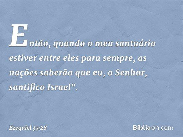 Então, quando o meu santuário estiver entre eles para sempre, as nações saberão que eu, o Senhor, santifico Israel