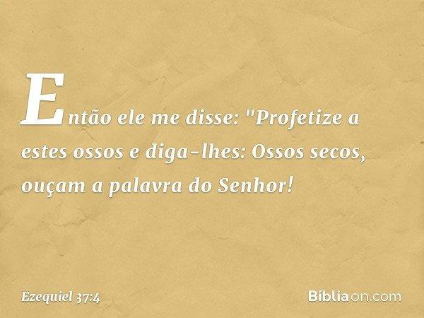 """Então ele me disse: """"Profetize a estes ossos e diga-lhes: Ossos secos, ouçam a palavra do Senhor! -- Ezequiel 37:4"""