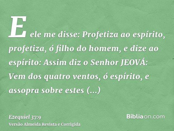 E ele me disse: Profetiza ao espírito, profetiza, ó filho do homem, e dize ao espírito: Assim diz o Senhor JEOVÁ: Vem dos quatro ventos, ó espírito, e assopra s
