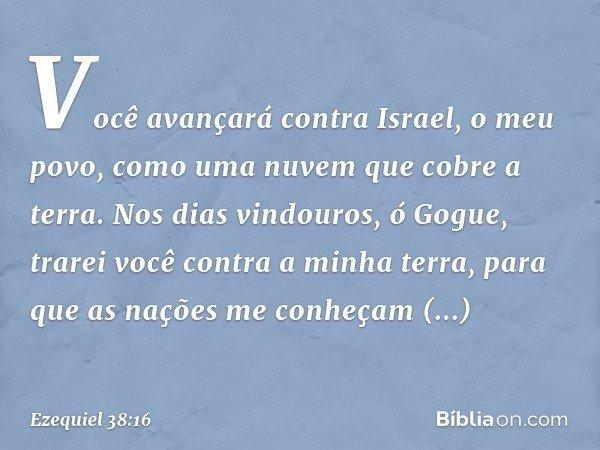 Você avançará contra Israel, o meu povo, como uma nuvem que cobre a terra. Nos dias vindouros, ó Gogue, trarei você contra a minha terra, para que as nações me