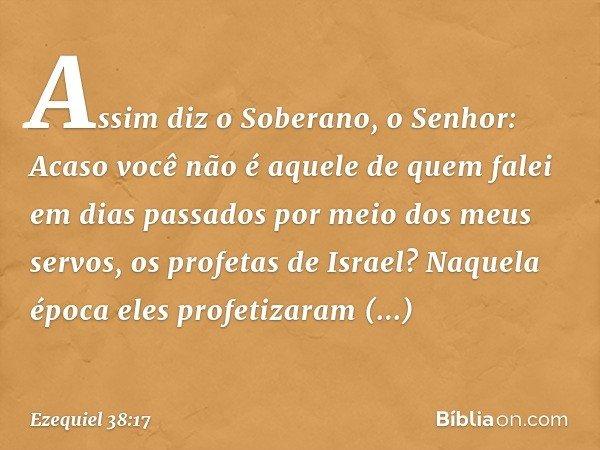 """""""Assim diz o Soberano, o Senhor: Acaso você não é aquele de quem falei em dias passados por meio dos meus servos, os profetas de Israel? Naquela época eles prof"""