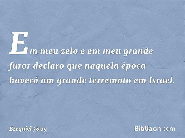 Em meu zelo e em meu grande furor declaro que naquela época haverá um grande terremoto em Israel. -- Ezequiel 38:19