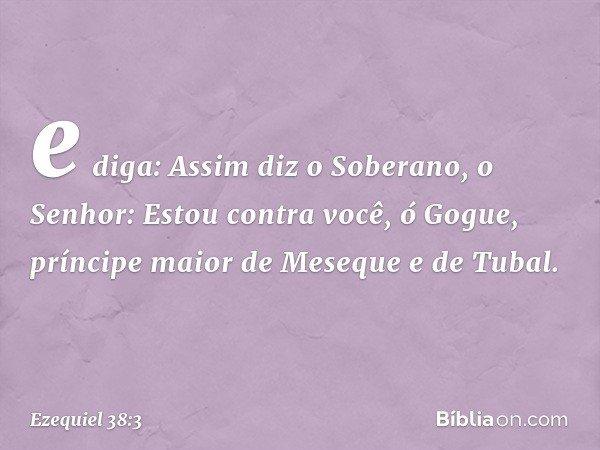 e diga: Assim diz o Soberano, o Senhor: Estou contra você, ó Gogue, príncipe maior de Meseque e de Tubal. -- Ezequiel 38:3