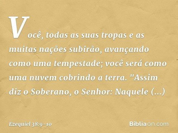 """Você, todas as suas tropas e as muitas nações subirão, avançando como uma tempestade; você será como uma nuvem cobrindo a terra. """"Assim diz o Soberano, o Senhor"""
