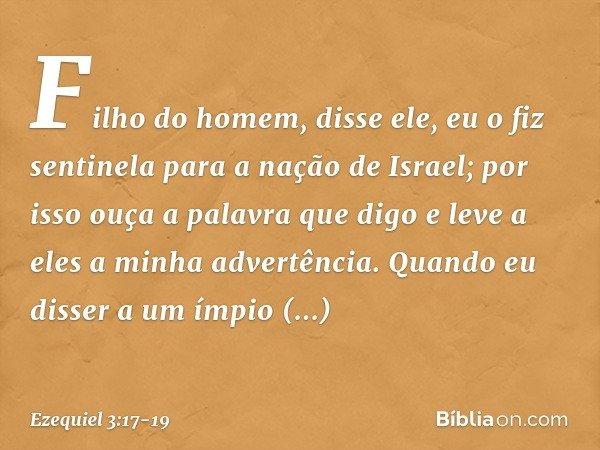 """""""Filho do homem"""", disse ele, """"eu o fiz sentinela para a nação de Israel; por isso ouça a palavra que digo e leve a eles a minha advertência. Quando eu disser a"""