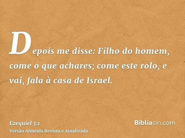 Depois me disse: Filho do homem, come o que achares; come este rolo, e vai, fala à casa de Israel.