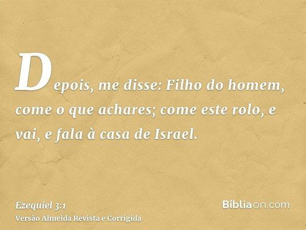 Depois, me disse: Filho do homem, come o que achares; come este rolo, e vai, e fala à casa de Israel.