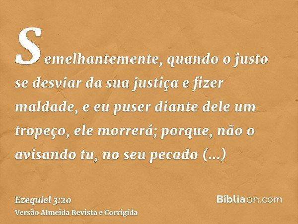 Semelhantemente, quando o justo se desviar da sua justiça e fizer maldade, e eu puser diante dele um tropeço, ele morrerá; porque, não o avisando tu, no seu pec