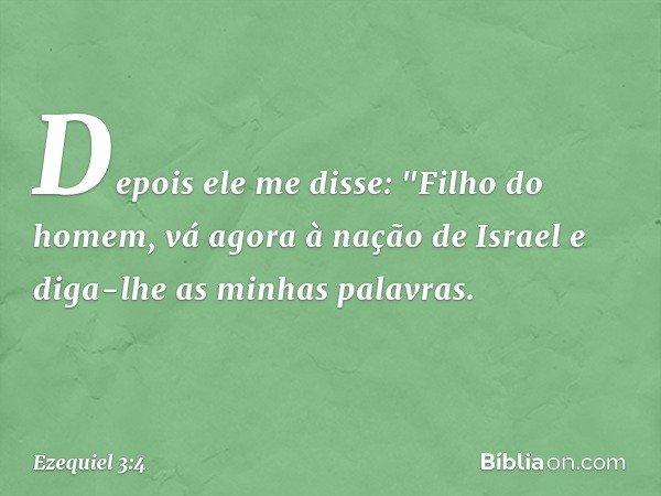 """Depois ele me disse: """"Filho do homem, vá agora à nação de Israel e diga-lhe as minhas palavras. -- Ezequiel 3:4"""