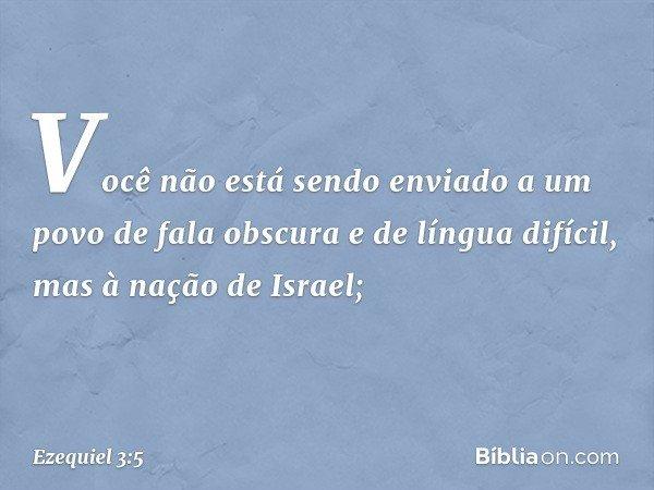 Você não está sendo enviado a um povo de fala obscura e de língua difícil, mas à nação de Israel; -- Ezequiel 3:5