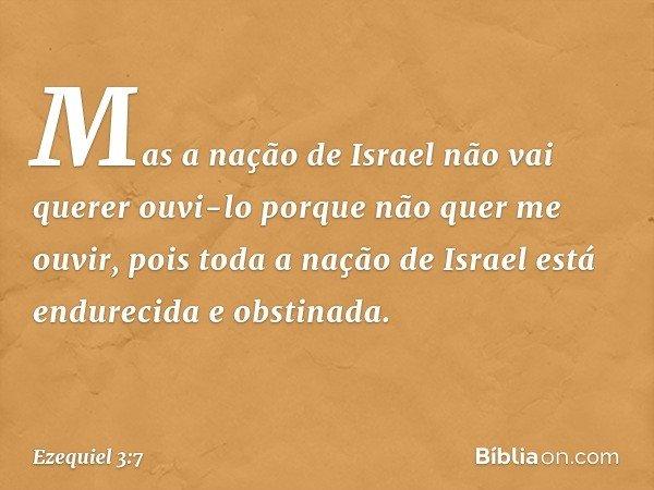 Mas a nação de Israel não vai querer ouvi-lo porque não quer me ouvir, pois toda a nação de Israel está endurecida e obstinada. -- Ezequiel 3:7