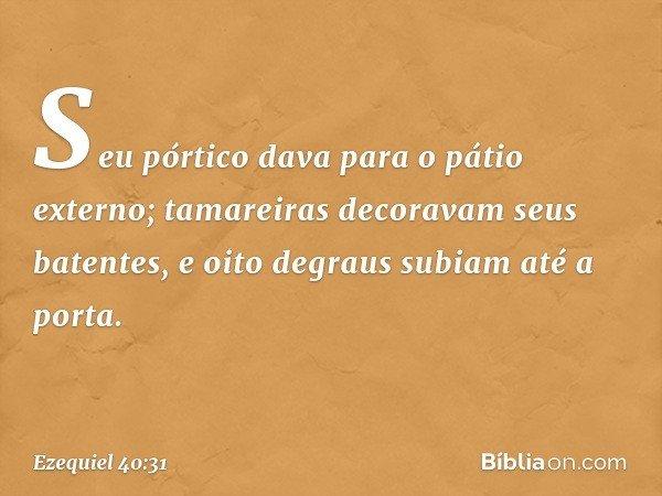 Seu pórtico dava para o pátio externo; tamareiras decoravam seus batentes, e oito degraus subiam até a porta. -- Ezequiel 40:31
