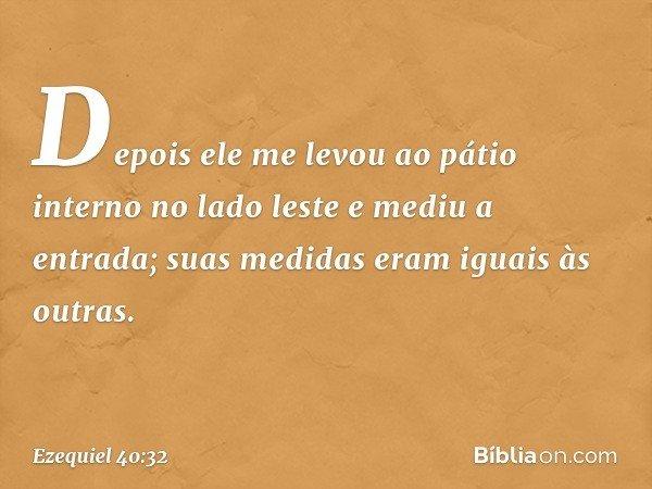 Depois ele me levou ao pátio interno no lado leste e mediu a entrada; suas medidas eram iguais às outras. -- Ezequiel 40:32