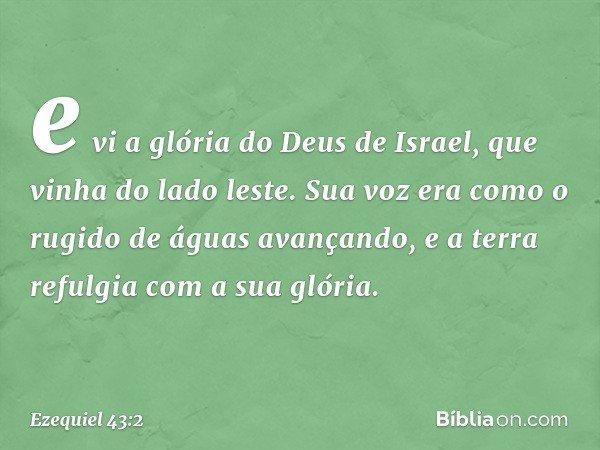 e vi a glória do Deus de Israel, que vinha do lado leste. Sua voz era como o rugido de águas avançando, e a terra refulgia com a sua glória. -- Ezequiel 43:2