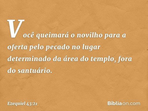 Você queimará o novilho para a oferta pelo pecado no lugar determinado da área do templo, fora do santuário. -- Ezequiel 43:21