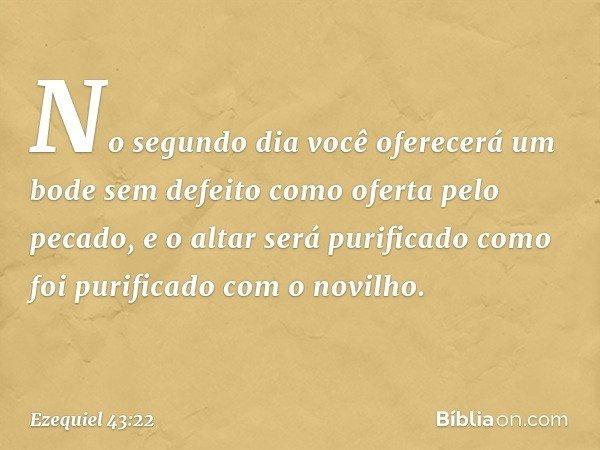 """""""No segundo dia você oferecerá um bode sem defeito como oferta pelo pecado, e o altar será purificado como foi purificado com o novilho. -- Ezequiel 43:22"""
