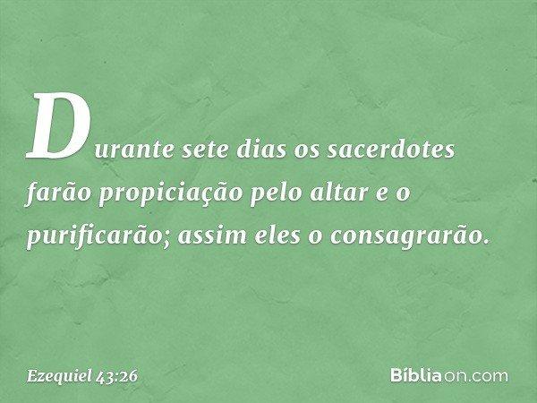 Durante sete dias os sacerdotes farão propiciação pelo altar e o purificarão; assim eles o consagrarão. -- Ezequiel 43:26