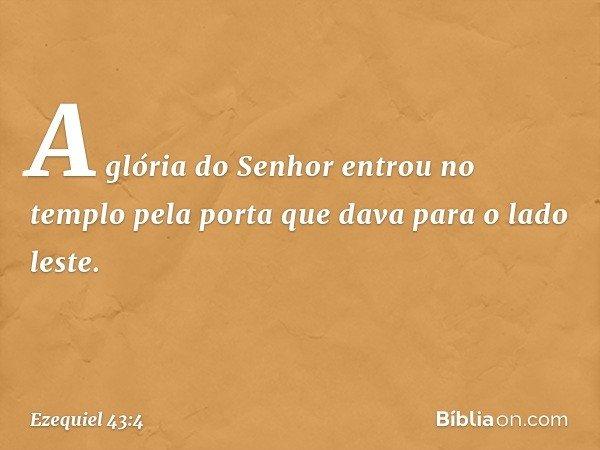 A glória do Senhor entrou no templo pela porta que dava para o lado leste. -- Ezequiel 43:4
