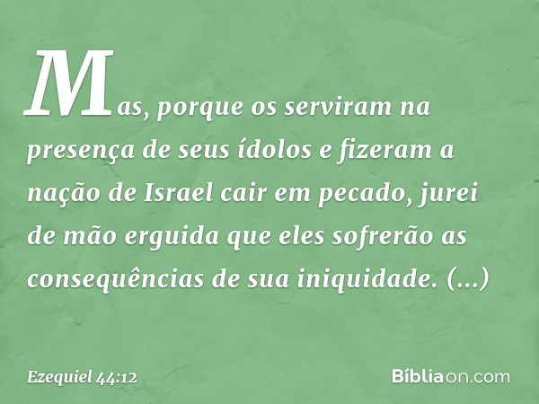 Mas, porque os serviram na presença de seus ídolos e fizeram a nação de Israel cair em pecado, jurei de mão erguida que eles sofrerão as consequências de sua in