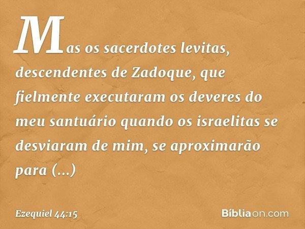 """""""Mas os sacerdotes levitas, descendentes de Zadoque, que fielmente executaram os deveres do meu santuário quando os israelitas se desviaram de mim, se aproximar"""