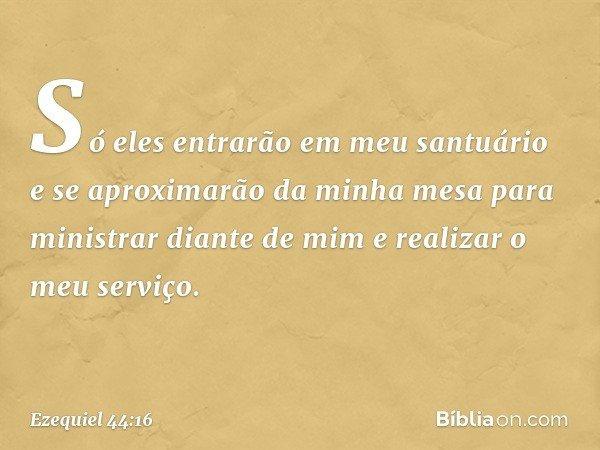 Só eles entrarão em meu santuário e se aproximarão da minha mesa para ministrar diante de mim e realizar o meu serviço. -- Ezequiel 44:16