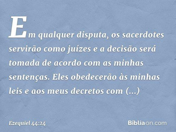 """""""Em qualquer disputa, os sacerdotes servirão como juízes e a decisão será tomada de acordo com as minhas sentenças. Eles obedecerão às minhas leis e aos meus de"""